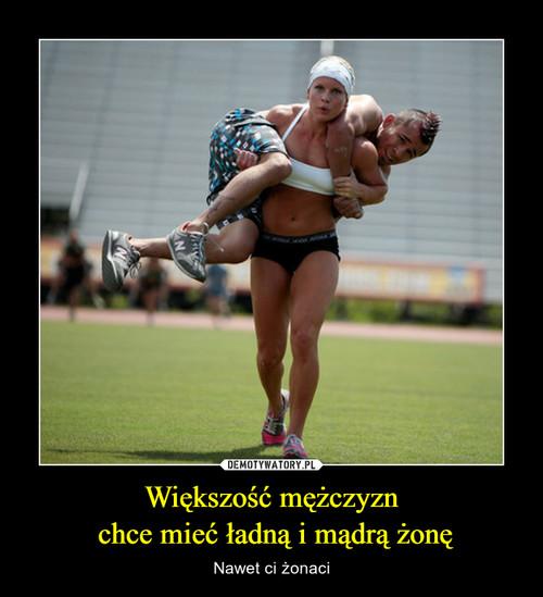 Większość mężczyzn  chce mieć ładną i mądrą żonę