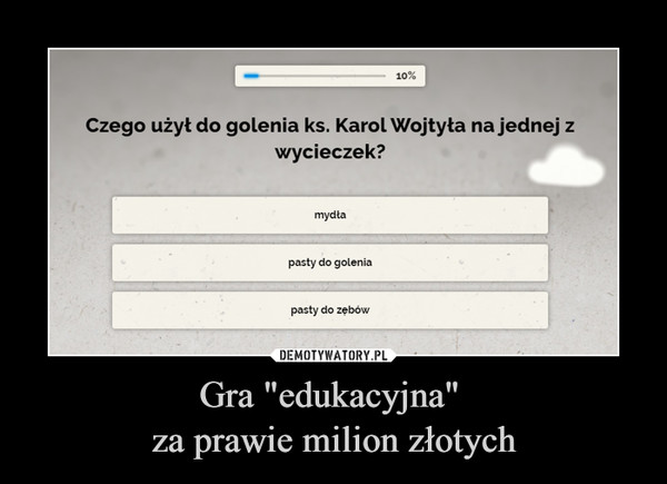 """Gra """"edukacyjna"""" za prawie milion złotych –  Czego użył do golenia ks. Karol Wojtyła na jednejwycieczek?mydłapasty do goleniapasty do zębów"""