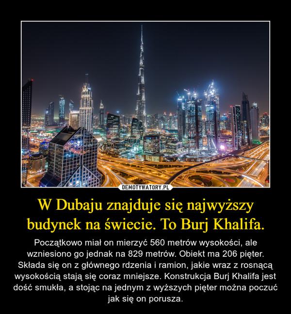 W Dubaju znajduje się najwyższy budynek na świecie. To Burj Khalifa. – Początkowo miał on mierzyć 560 metrów wysokości, ale wzniesiono go jednak na 829 metrów. Obiekt ma 206 pięter. Składa się on z głównego rdzenia i ramion, jakie wraz z rosnącą wysokością stają się coraz mniejsze. Konstrukcja Burj Khalifa jest dość smukła, a stojąc na jednym z wyższych pięter można poczuć jak się on porusza.