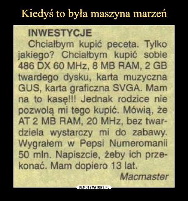 –  INWESTYCJEChciałbym kupić peceta. Tylkojakiego? Chciałbym kupić sobie486 DX 60 MHz, 8 MB RAM, 2 GBtwardego dysku, karta muzycznaGUS, karta graficzna SVGA. Mamna to kasę!!! Jednak rodzice niepozwolą mi tego kupić. Mówią, żeAT 2 MB RAM. 20 MHz, bez twar-dziela wystarczy mi do zabawy.Wygrałem w Pepsi Numeromanii50 min. Napiszcie, żeby ich prze-konać. Mam dopiero 13 lat.Macmaster