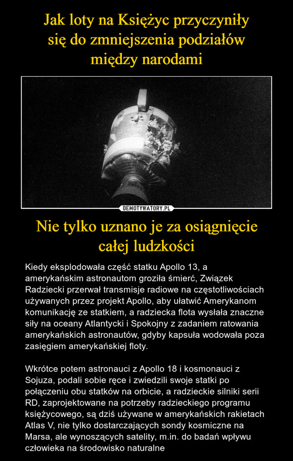 Nie tylko uznano je za osiągnięciecałej ludzkości – Kiedy eksplodowała część statku Apollo 13, a amerykańskim astronautom groziła śmierć, Związek Radziecki przerwał transmisje radiowe na częstotliwościach używanych przez projekt Apollo, aby ułatwić Amerykanom komunikację ze statkiem, a radziecka flota wysłała znaczne siły na oceany Atlantycki i Spokojny z zadaniem ratowania amerykańskich astronautów, gdyby kapsuła wodowała poza zasięgiem amerykańskiej floty.Wkrótce potem astronauci z Apollo 18 i kosmonauci z Sojuza, podali sobie ręce i zwiedzili swoje statki po połączeniu obu statków na orbicie, a radzieckie silniki serii RD, zaprojektowane na potrzeby radzieckiego programu księżycowego, są dziś używane w amerykańskich rakietach Atlas V, nie tylko dostarczających sondy kosmiczne na Marsa, ale wynoszących satelity, m.in. do badań wpływu człowieka na środowisko naturalne