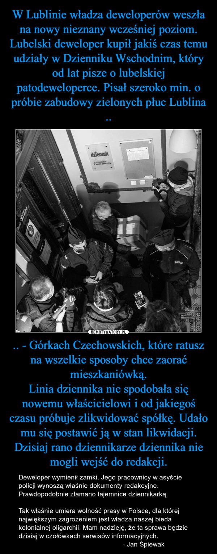 .. - Górkach Czechowskich, które ratusz na wszelkie sposoby chce zaorać mieszkaniówką.Linia dziennika nie spodobała się nowemu właścicielowi i od jakiegoś czasu próbuje zlikwidować spółkę. Udało mu się postawić ją w stan likwidacji. Dzisiaj rano dziennikarze dziennika nie mogli wejść do redakcji. – Deweloper wymienił zamki. Jego pracownicy w asyście policji wynoszą właśnie dokumenty redakcyjne. Prawdopodobnie złamano tajemnice dziennikarką.Tak właśnie umiera wolność prasy w Polsce, dla której największym zagrożeniem jest władza naszej bieda kolonialnej oligarchii. Mam nadzieję, że ta sprawa będzie dzisiaj w czołówkach serwisów informacyjnych.                                                        - Jan Śpiewak