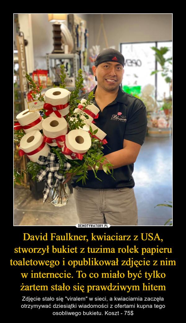 """David Faulkner, kwiaciarz z USA, stworzył bukiet z tuzima rolek papieru toaletowego i opublikował zdjęcie z nim w internecie. To co miało być tylko żartem stało się prawdziwym hitem – Zdjęcie stało się """"viralem"""" w sieci, a kwiaciarnia zaczęła otrzymywać dziesiątki wiadomości z ofertami kupna tego osobliwego bukietu. Koszt - 75$"""