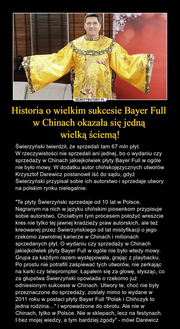 """Historia o wielkim sukcesie Bayer Full w Chinach okazała się jedną wielką ściemą! – Świerzyński twierdził, że sprzedali tam 67 mln płyt.W rzeczywistości nie sprzedali ani jednej, bo o wydaniu czy sprzedaży w Chinach jakiejkolwiek płyty Bayer Full w ogóle nie było mowy. W dodatku autor chińskojęzycznych utworów Krzysztof Darewicz postanowił iść do sądu, gdyż Świerzyński przypisał sobie ich autorstwo i sprzedaje utwory na polskim rynku nielegalnie.""""Te płyty Świerzyński sprzedaje od 10 lat w Polsce. Nagranym na nich w języku chińskim piosenkom przypisuje sobie autorstwo. Chciałbym tym procesem położyć wreszcie kres nie tylko tej jawnej kradzieży praw autorskich, ale też kreowanej przez Świerzyńskiego od lat mistyfikacji o jego rzekomo zawrotnej karierze w Chinach i milionach sprzedanych płyt. O wydaniu czy sprzedaży w Chinach jakiejkolwiek płyty Bayer Full w ogóle nie było wtedy mowy. Grupa za każdym razem występowała, grając z playbacku. Po prostu nie potrafili zaśpiewać tych utworów, nie zerkając na karki czy teleprompter. Łapałem się za głowę, słysząc, co za głupstwa Świerzyński opowiada o rzekomo już odniesionym sukcesie w Chinach. Utwory te, choć nie były przeznaczone do sprzedaży, zostały mimo to wydane w 2011 roku w postaci płyty Bayer Full """"Polak i Chińczyk to jedna rodzina…"""" i wprowadzone do obrotu. Ale nie w Chinach, tylko w Polsce. Nie w sklepach, lecz na festynach. I bez mojej wiedzy, a tym bardziej zgody"""" - mówi Darewicz"""
