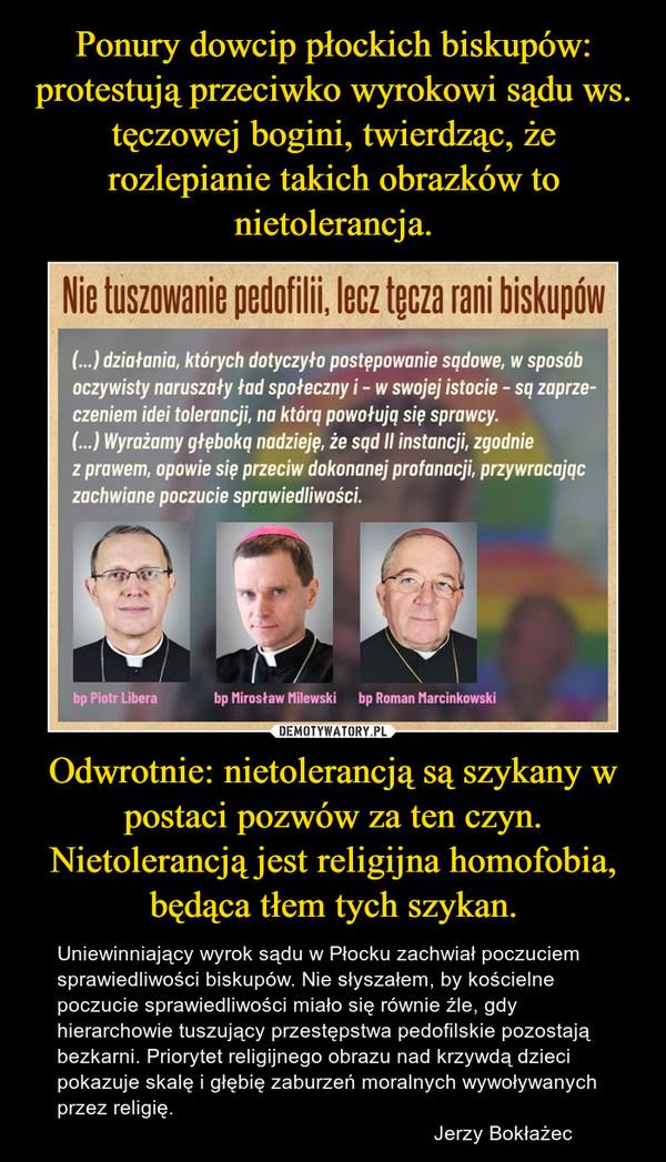 Odwrotnie: nietolerancją są szykany w postaci pozwów za ten czyn. Nietolerancją jest religijna homofobia, będąca tłem tych szykan. – Uniewinniający wyrok sądu w Płocku zachwiał poczuciem sprawiedliwości biskupów. Nie słyszałem, by kościelne poczucie sprawiedliwości miało się równie źle, gdy hierarchowie tuszujący przestępstwa pedofilskie pozostają bezkarni. Priorytet religijnego obrazu nad krzywdą dzieci pokazuje skalę i głębię zaburzeń moralnych wywoływanych przez religię.                                                                  Jerzy Bokłażec