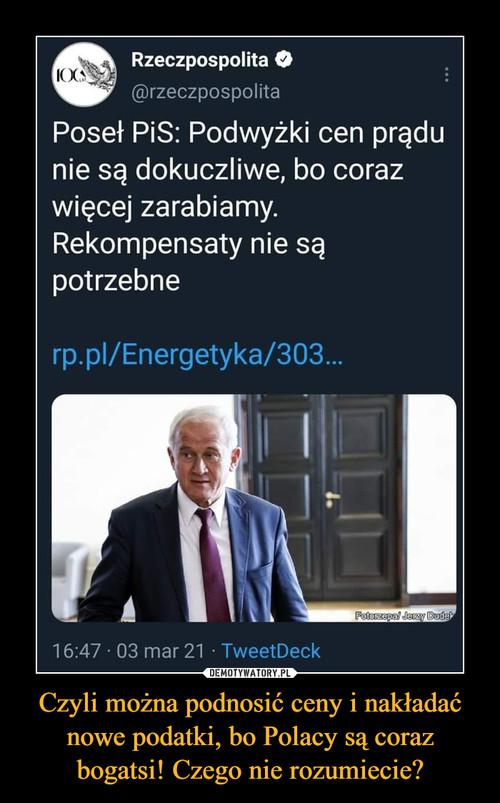 Czyli można podnosić ceny i nakładać nowe podatki, bo Polacy są coraz bogatsi! Czego nie rozumiecie?