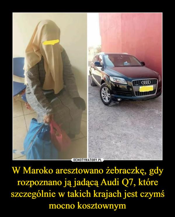 W Maroko aresztowano żebraczkę, gdy rozpoznano ją jadącą Audi Q7, które szczególnie w takich krajach jest czymś mocno kosztownym –
