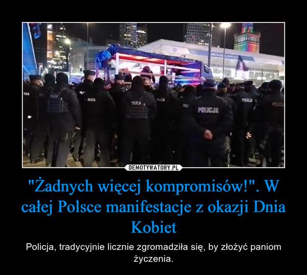 """""""Żadnych więcej kompromisów!"""". W całej Polsce manifestacje z okazji Dnia Kobiet – Policja, tradycyjnie licznie zgromadziła się, by złożyć paniom życzenia."""