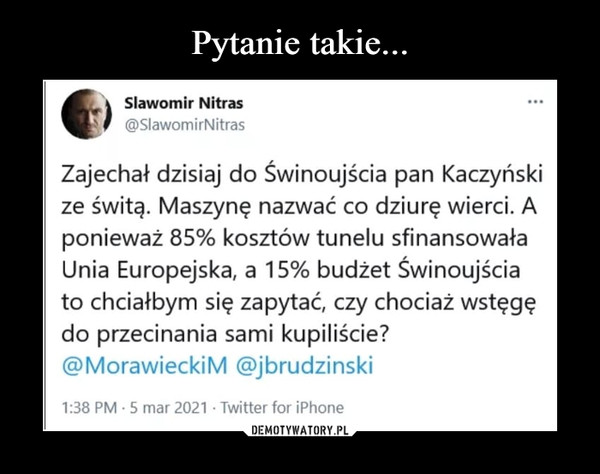 –  K Sławomir Nitrasf @SlawomirNitrasZajechał dzisiaj do Świnoujścia pan Kaczyńskize świtą. Maszynę nazwać co dziurę wierci. Aponieważ 85% kosztów tunelu sfinansowałaUnia Europejska, a 15% budżet Świnoujściato chciałbym się zapytać, czy chociaż wstęgędo przecinania sami kupiliście?@MorawieckiM @jbrudzinski1:38 PM • 5 mar 2021 • Twitter for iPhone