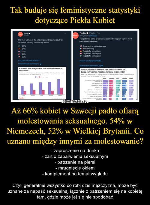 Tak buduje się feministyczne statystyki dotyczące Piekła Kobiet Aż 66% kobiet w Szwecji padło ofiarą molestowania seksualnego. 54% w Niemczech, 52% w Wielkiej Brytanii. Co uznano między innymi za molestowanie?
