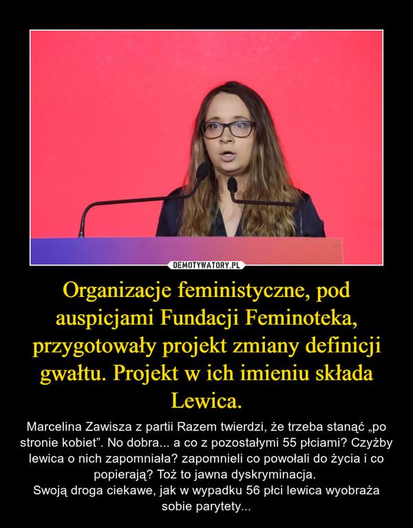 """Organizacje feministyczne, pod auspicjami Fundacji Feminoteka, przygotowały projekt zmiany definicji gwałtu. Projekt w ich imieniu składa Lewica. – Marcelina Zawisza z partii Razem twierdzi, że trzeba stanąć """"po stronie kobiet"""". No dobra... a co z pozostałymi 55 płciami? Czyżby lewica o nich zapomniała? zapomnieli co powołali do życia i co popierają? Toż to jawna dyskryminacja. Swoją droga ciekawe, jak w wypadku 56 płci lewica wyobraża sobie parytety..."""