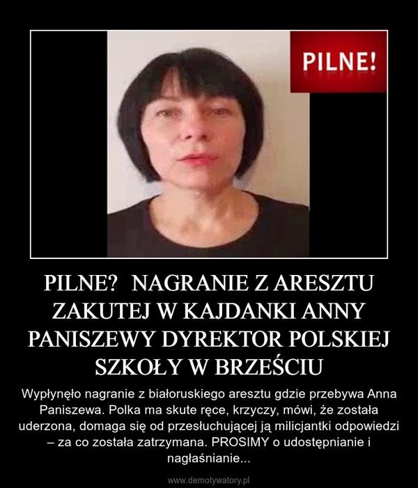 PILNE – Wypłynęło nagranie z białoruskiego aresztu gdzie przebywa Anna Paniszewa. Polka ma skute ręce, krzyczy, mówi, że została uderzona, domaga się od przesłuchującej ją milicjantki odpowiedzi – za co została zatrzymana. PROSIMY o udostępnianie i nagłaśnianie...