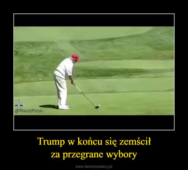 Trump w końcu się zemściłza przegrane wybory –