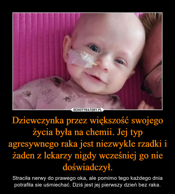 Dziewczynka przez większość swojego życia była na chemii. Jej typ agresywnego raka jest niezwykle rzadki i żaden z lekarzy nigdy wcześniej go nie doświadczył. – Straciła nerwy do prawego oka, ale pomimo tego każdego dnia potrafiła sie uśmiechać. Dziś jest jej pierwszy dzień bez raka.
