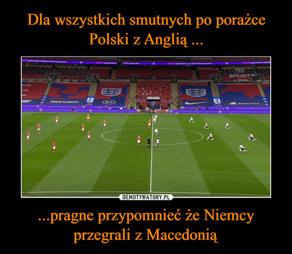 ...pragne przypomnieć że Niemcy przegrali z Macedonią –