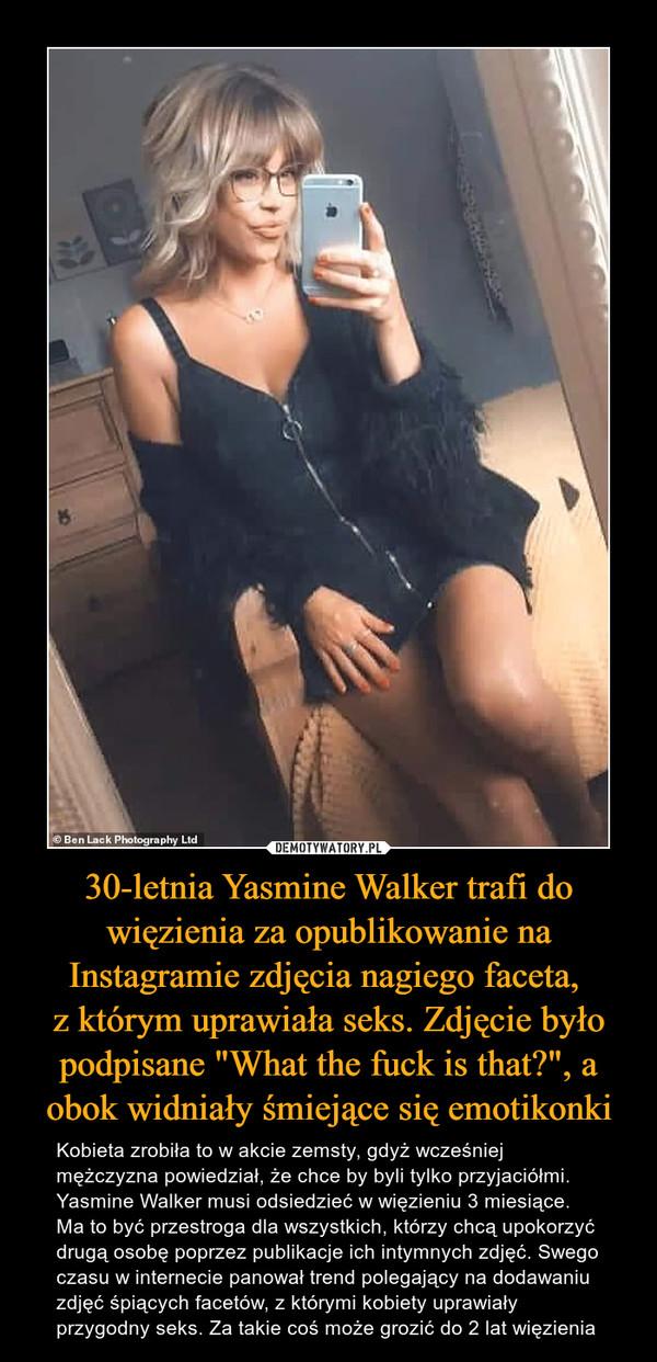 """30-letnia Yasmine Walker trafi do więzienia za opublikowanie na Instagramie zdjęcia nagiego faceta, z którym uprawiała seks. Zdjęcie było podpisane """"What the fuck is that?"""", a obok widniały śmiejące się emotikonki – Kobieta zrobiła to w akcie zemsty, gdyż wcześniej mężczyzna powiedział, że chce by byli tylko przyjaciółmi. Yasmine Walker musi odsiedzieć w więzieniu 3 miesiące. Ma to być przestroga dla wszystkich, którzy chcą upokorzyć drugą osobę poprzez publikacje ich intymnych zdjęć. Swego czasu w internecie panował trend polegający na dodawaniu zdjęć śpiących facetów, z którymi kobiety uprawiały przygodny seks. Za takie coś może grozić do 2 lat więzienia"""