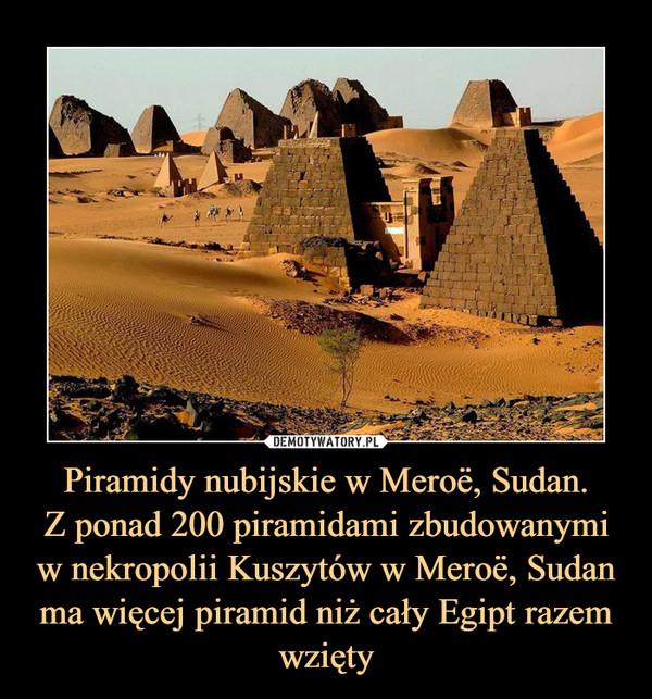 Piramidy nubijskie w Meroë, Sudan.Z ponad 200 piramidami zbudowanymiw nekropolii Kuszytów w Meroë, Sudanma więcej piramid niż cały Egipt razem wzięty –