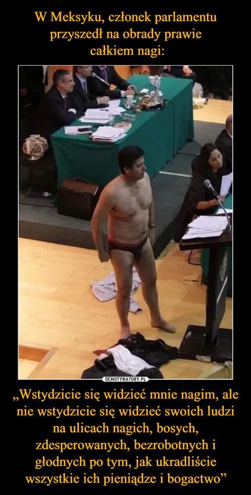 """W Meksyku, członek parlamentu przyszedł na obrady prawie  całkiem nagi: """"Wstydzicie się widzieć mnie nagim, ale nie wstydzicie się widzieć swoich ludzi na ulicach nagich, bosych, zdesperowanych, bezrobotnych i głodnych po tym, jak ukradliście wszystkie ich pieniądze i bogactwo"""""""