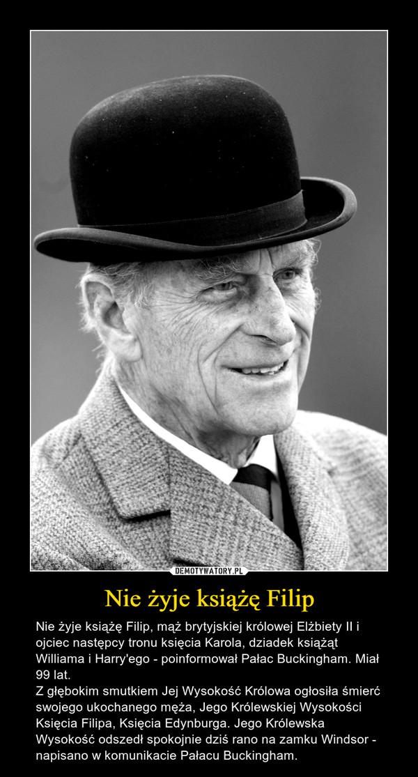 Nie żyje książę Filip – Nie żyje książę Filip, mąż brytyjskiej królowej Elżbiety II i ojciec następcy tronu księcia Karola, dziadek książąt Williama i Harry'ego - poinformował Pałac Buckingham. Miał 99 lat.Z głębokim smutkiem Jej Wysokość Królowa ogłosiła śmierć swojego ukochanego męża, Jego Królewskiej Wysokości Księcia Filipa, Księcia Edynburga. Jego Królewska Wysokość odszedł spokojnie dziś rano na zamku Windsor - napisano w komunikacie Pałacu Buckingham.