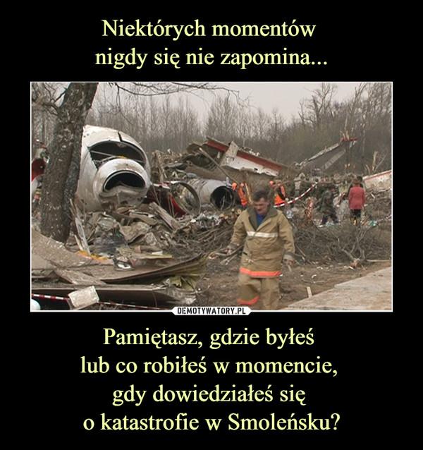 Pamiętasz, gdzie byłeś lub co robiłeś w momencie, gdy dowiedziałeś się o katastrofie w Smoleńsku? –