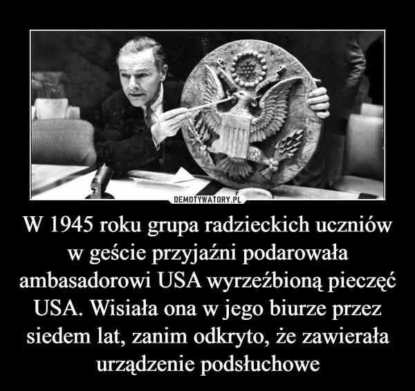 W 1945 roku grupa radzieckich uczniów w geście przyjaźni podarowała ambasadorowi USA wyrzeźbioną pieczęć USA. Wisiała ona w jego biurze przez siedem lat, zanim odkryto, że zawierała urządzenie podsłuchowe
