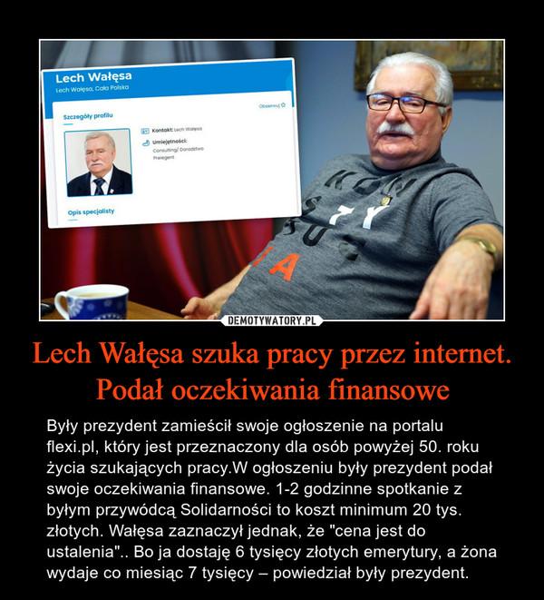 """Lech Wałęsa szuka pracy przez internet. Podał oczekiwania finansowe – Były prezydent zamieścił swoje ogłoszenie na portalu flexi.pl, który jest przeznaczony dla osób powyżej 50. roku życia szukających pracy.W ogłoszeniu były prezydent podał swoje oczekiwania finansowe. 1-2 godzinne spotkanie z byłym przywódcą Solidarności to koszt minimum 20 tys. złotych. Wałęsa zaznaczył jednak, że """"cena jest do ustalenia"""".. Bo ja dostaję 6 tysięcy złotych emerytury, a żona wydaje co miesiąc 7 tysięcy – powiedział były prezydent."""