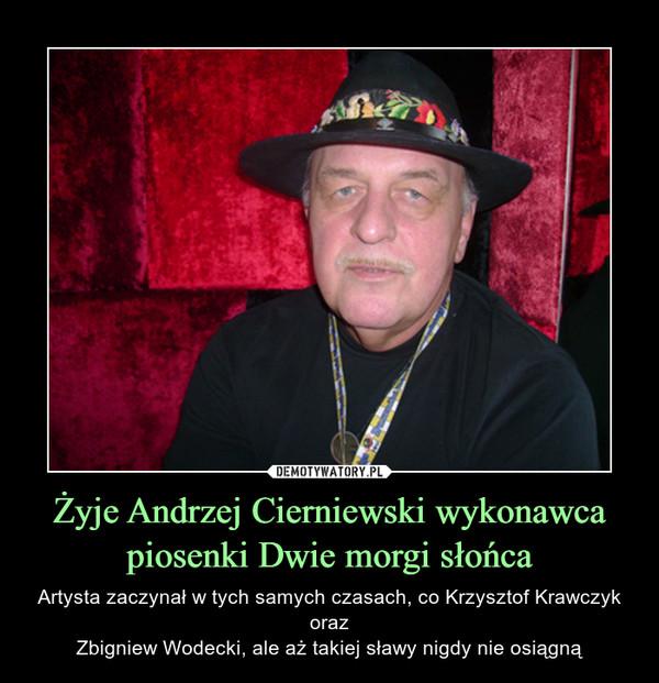 Żyje Andrzej Cierniewski wykonawca piosenki Dwie morgi słońca – Artysta zaczynał w tych samych czasach, co Krzysztof Krawczyk orazZbigniew Wodecki, ale aż takiej sławy nigdy nie osiągną