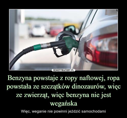 Benzyna powstaje z ropy naftowej, ropa powstała ze szczątków dinozaurów, więc ze zwierząt, więc benzyna nie jest wegańska