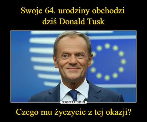 Swoje 64. urodziny obchodzi  dziś Donald Tusk Czego mu życzycie z tej okazji?