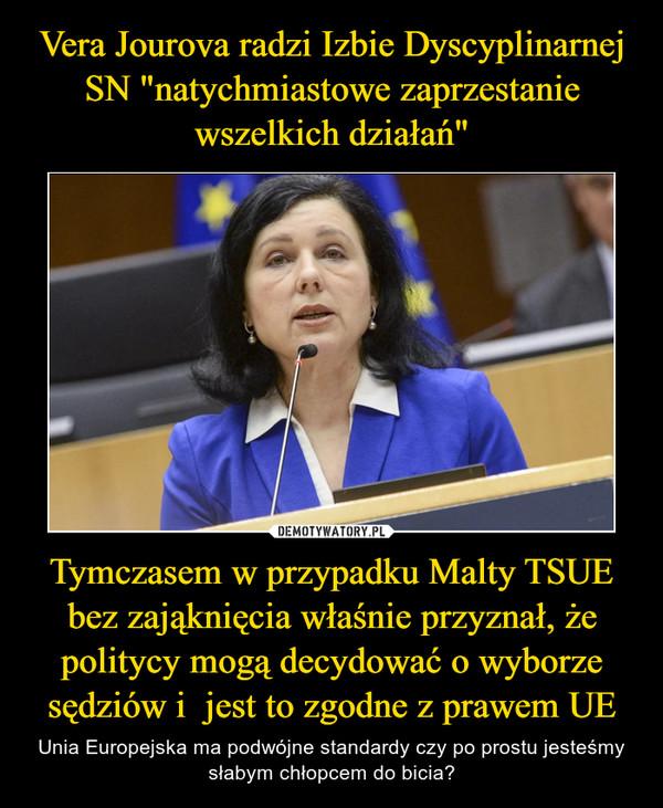 Tymczasem w przypadku Malty TSUE bez zająknięcia właśnie przyznał, że politycy mogą decydować o wyborze sędziów i  jest to zgodne z prawem UE – Unia Europejska ma podwójne standardy czy po prostu jesteśmy słabym chłopcem do bicia?