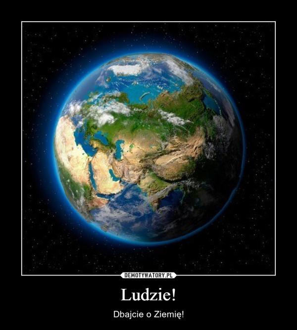 Ludzie! – Dbajcie o Ziemię!