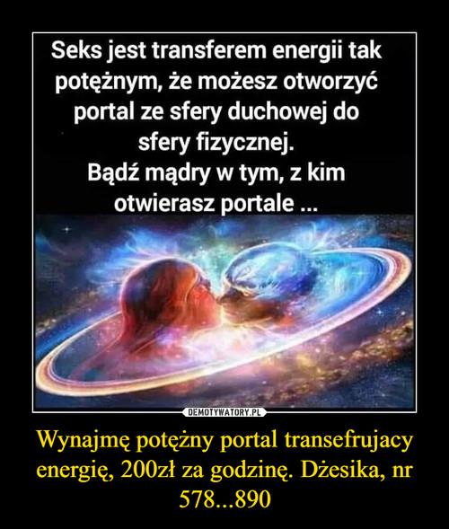 Wynajmę potężny portal transefrujacy energię, 200zł za godzinę. Dżesika, nr 578...890