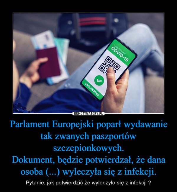 Parlament Europejski poparł wydawanie tak zwanych paszportów szczepionkowych.Dokument, będzie potwierdzał, że dana osoba (...) wyleczyła się z infekcji. – Pytanie, jak potwierdzić że wyleczyło się z infekcji ?