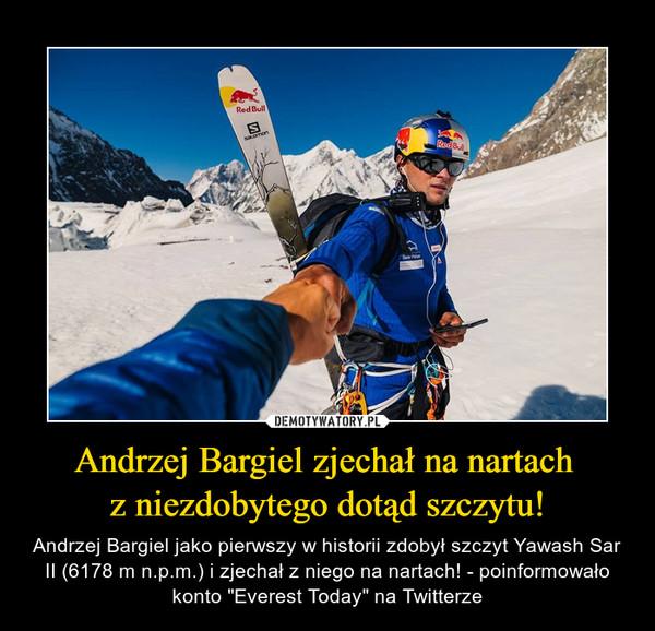 """Andrzej Bargiel zjechał na nartach z niezdobytego dotąd szczytu! – Andrzej Bargiel jako pierwszy w historii zdobył szczyt Yawash Sar II (6178 m n.p.m.) i zjechał z niego na nartach! - poinformowało konto """"Everest Today"""" na Twitterze"""