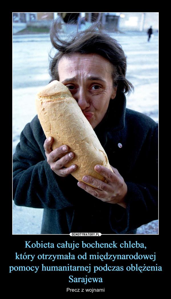Kobieta całuje bochenek chleba,który otrzymała od międzynarodowej pomocy humanitarnej podczas oblężenia Sarajewa – Precz z wojnami