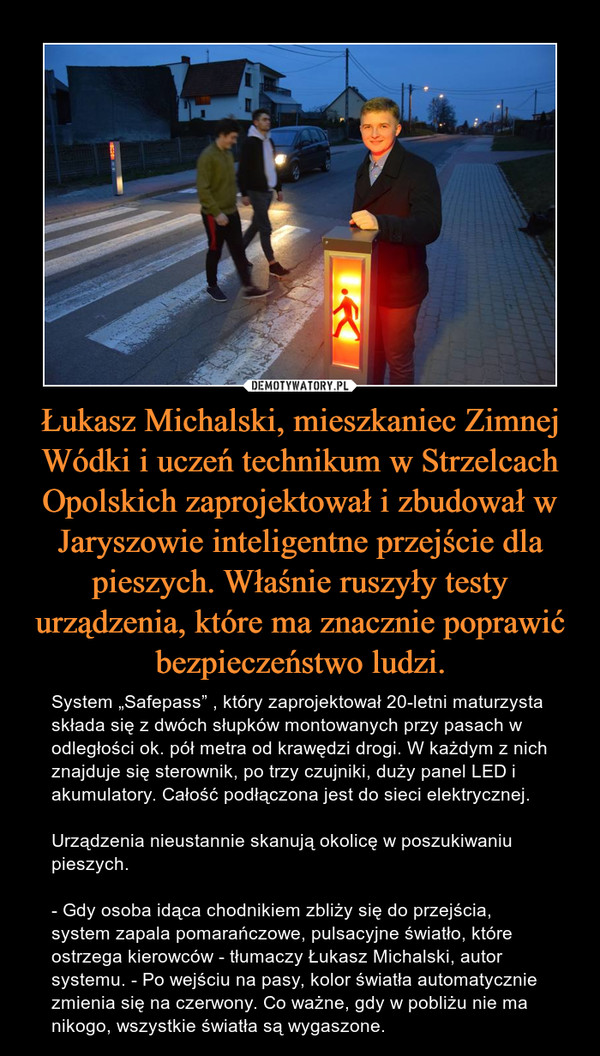 """Łukasz Michalski, mieszkaniec Zimnej Wódki i uczeń technikum w Strzelcach Opolskich zaprojektował i zbudował w Jaryszowie inteligentne przejście dla pieszych. Właśnie ruszyły testy urządzenia, które ma znacznie poprawić bezpieczeństwo ludzi. – System """"Safepass"""" , który zaprojektował 20-letni maturzysta składa się z dwóch słupków montowanych przy pasach w odległości ok. pół metra od krawędzi drogi. W każdym z nich znajduje się sterownik, po trzy czujniki, duży panel LED i akumulatory. Całość podłączona jest do sieci elektrycznej.Urządzenia nieustannie skanują okolicę w poszukiwaniu pieszych.- Gdy osoba idąca chodnikiem zbliży się do przejścia, system zapala pomarańczowe, pulsacyjne światło, które ostrzega kierowców - tłumaczy Łukasz Michalski, autor systemu. - Po wejściu na pasy, kolor światła automatycznie zmienia się na czerwony. Co ważne, gdy w pobliżu nie ma nikogo, wszystkie światła są wygaszone."""