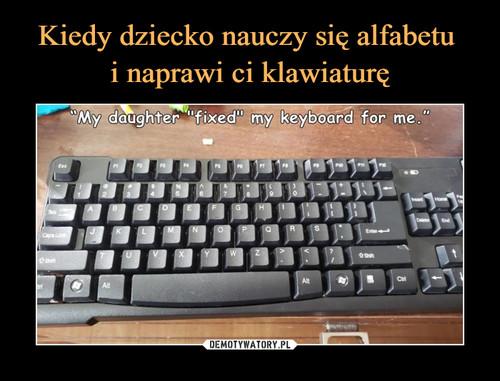 Kiedy dziecko nauczy się alfabetu  i naprawi ci klawiaturę