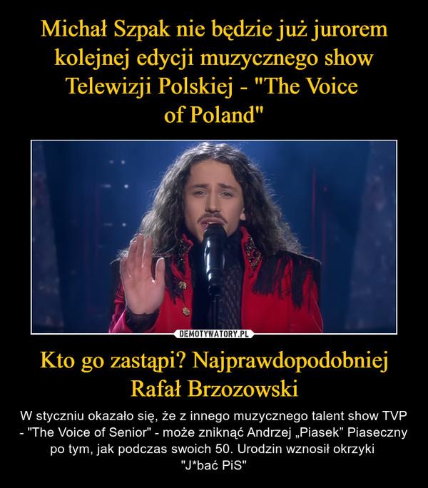 """Kto go zastąpi? Najprawdopodobniej Rafał Brzozowski – W styczniu okazało się, że z innego muzycznego talent show TVP - """"The Voice of Senior"""" - może zniknąć Andrzej """"Piasek"""" Piaseczny po tym, jak podczas swoich 50. Urodzin wznosił okrzyki """"J*bać PiS"""""""