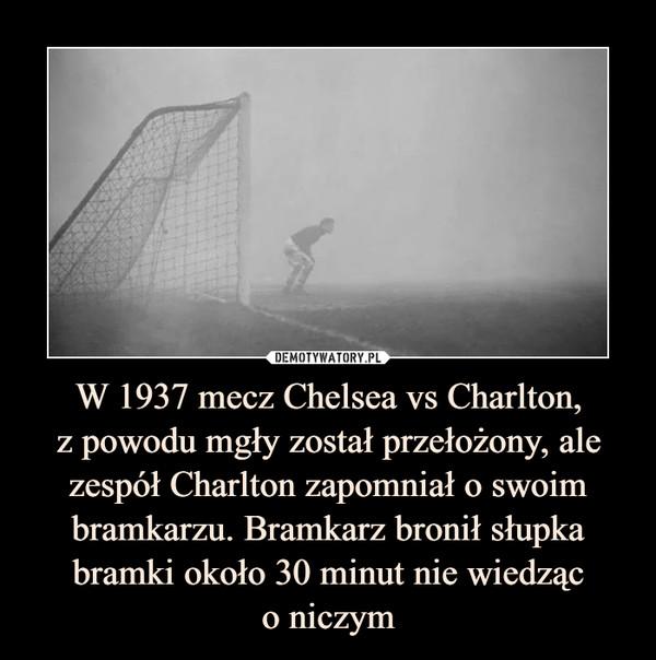 W 1937 mecz Chelsea vs Charlton,z powodu mgły został przełożony, ale zespół Charlton zapomniał o swoim bramkarzu. Bramkarz bronił słupka bramki około 30 minut nie wiedząco niczym –