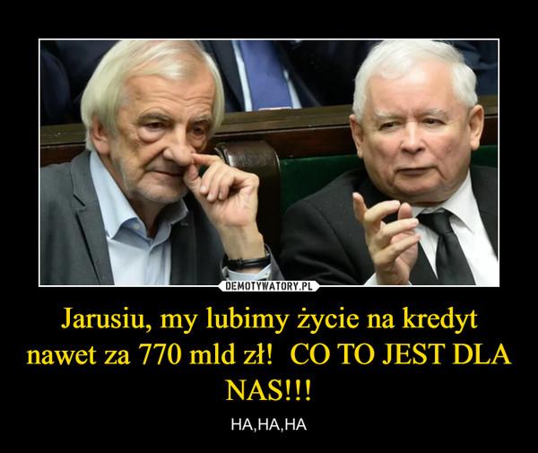 Jarusiu, my lubimy życie na kredyt nawet za 770 mld zł!  CO TO JEST DLA NAS!!! – HA,HA,HA