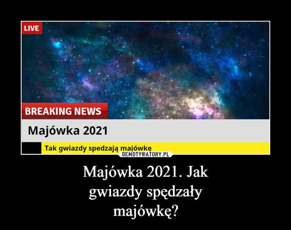Majówka 2021. Jakgwiazdy spędzałymajówkę? –