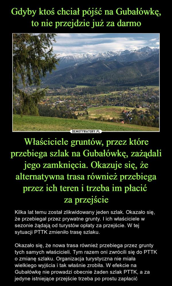 Właściciele gruntów, przez które przebiega szlak na Gubałówkę, zażądali jego zamknięcia. Okazuje się, że alternatywna trasa również przebiega przez ich teren i trzeba im płacić za przejście – Kilka lat temu został zlikwidowany jeden szlak. Okazało się, że przebiegał przez prywatne grunty. I ich właściciele w sezonie żądają od turystów opłaty za przejście. W tej sytuacji PTTK zmieniło trasę szlaku.Okazało się, że nowa trasa również przebiega przez grunty tych samych właścicieli. Tym razem oni zwrócili się do PTTK o zmianę szlaku. Organizacja turystyczna nie miała wielkiego wyjścia i tak właśnie zrobiła. W efekcie na Gubałówkę nie prowadzi obecnie żaden szlak PTTK, a za jedyne istniejące przejście trzeba po prostu zapłacić