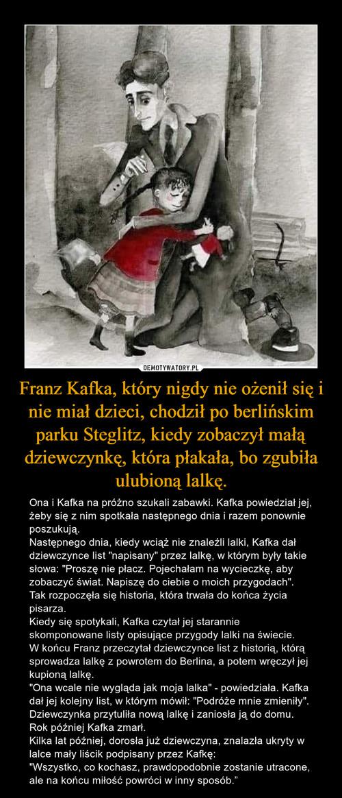 Franz Kafka, który nigdy nie ożenił się i nie miał dzieci, chodził po berlińskim parku Steglitz, kiedy zobaczył małą dziewczynkę, która płakała, bo zgubiła ulubioną lalkę.