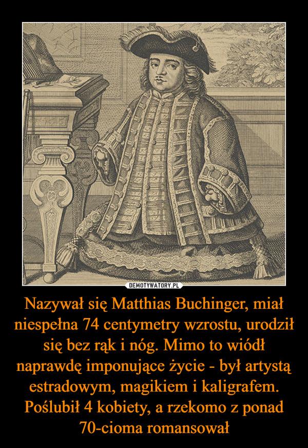 Nazywał się Matthias Buchinger, miał niespełna 74 centymetry wzrostu, urodził się bez rąk i nóg. Mimo to wiódł naprawdę imponujące życie - był artystą estradowym, magikiem i kaligrafem. Poślubił 4 kobiety, a rzekomo z ponad 70-cioma romansował –