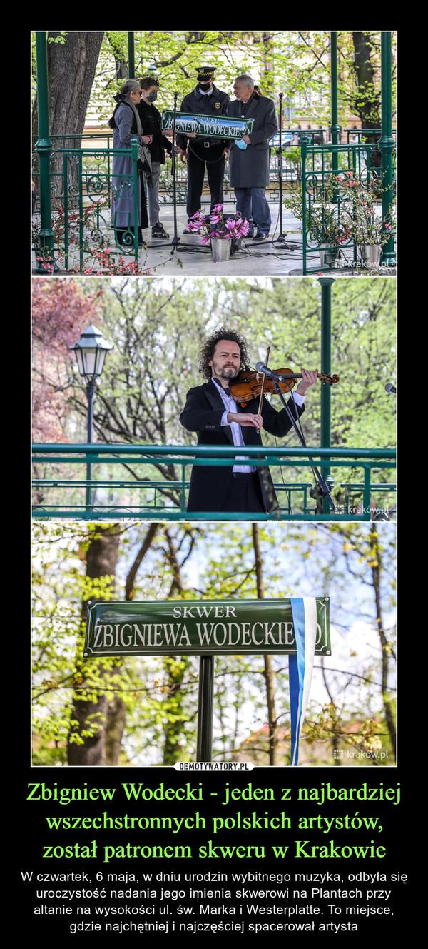 Zbigniew Wodecki - jeden z najbardziej wszechstronnych polskich artystów, został patronem skweru w Krakowie – W czwartek, 6 maja, w dniu urodzin wybitnego muzyka, odbyła się uroczystość nadania jego imienia skwerowi na Plantach przy altanie na wysokości ul. św. Marka i Westerplatte. To miejsce, gdzie najchętniej i najczęściej spacerował artysta
