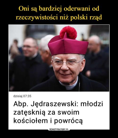 Oni są bardziej oderwani od rzeczywistości niż polski rząd