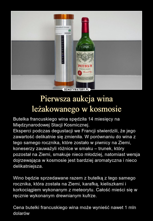 Pierwsza aukcja winależakowanego w kosmosie – Butelka francuskiego wina spędziła 14 miesięcy na Międzynarodowej Stacji Kosmicznej.Eksperci podczas degustacji we Francji stwierdzili, że jego zawartość delikatnie się zmieniła. W porównaniu do wina z tego samego rocznika, które zostało w piwnicy na Ziemi, koneserzy zauważyli różnice w smaku – trunek, który pozostał na Ziemi, smakuje nieco młodziej, natomiast wersja dojrzewająca w kosmosie jest bardziej aromatyczna i nieco delikatniejsza.Wino będzie sprzedawane razem z butelką z tego samego rocznika, która została na Ziemi, karafką, kieliszkami i korkociągiem wykonanym z meteorytu. Całość mieści się w ręcznie wykonanym drewnianym kufrze.Cena butelki francuskiego wina może wynieść nawet 1 mln dolarów