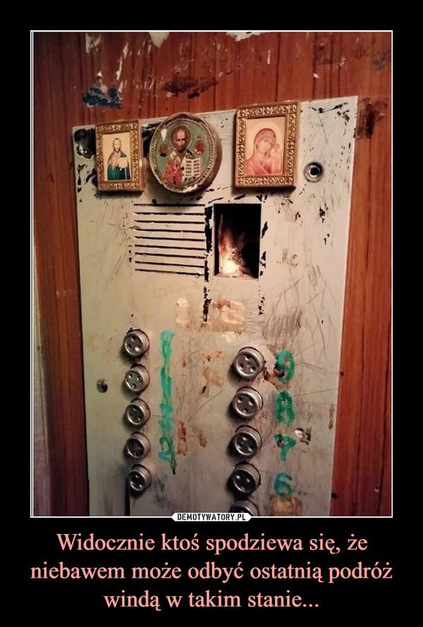 Widocznie ktoś spodziewa się, że niebawem może odbyć ostatnią podróż windą w takim stanie... –