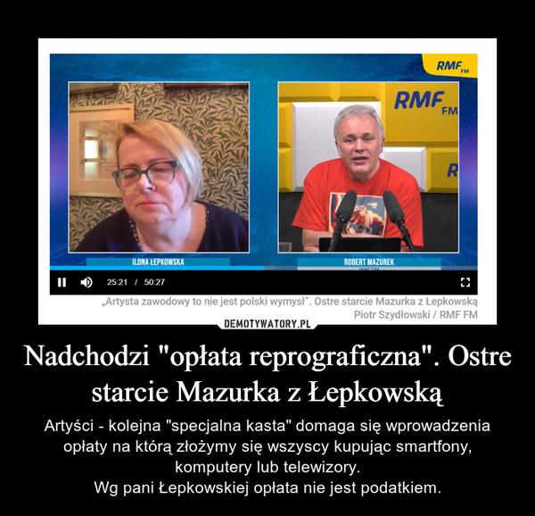 """Nadchodzi """"opłata reprograficzna"""". Ostre starcie Mazurka z Łepkowską – Artyści - kolejna """"specjalna kasta"""" domaga się wprowadzenia opłaty na którą złożymy się wszyscy kupując smartfony, komputery lub telewizory.Wg pani Łepkowskiej opłata nie jest podatkiem."""