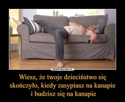 Wiesz, że twoje dzieciństwo się skończyło, kiedy zasypiasz na kanapie  i budzisz się na kanapie